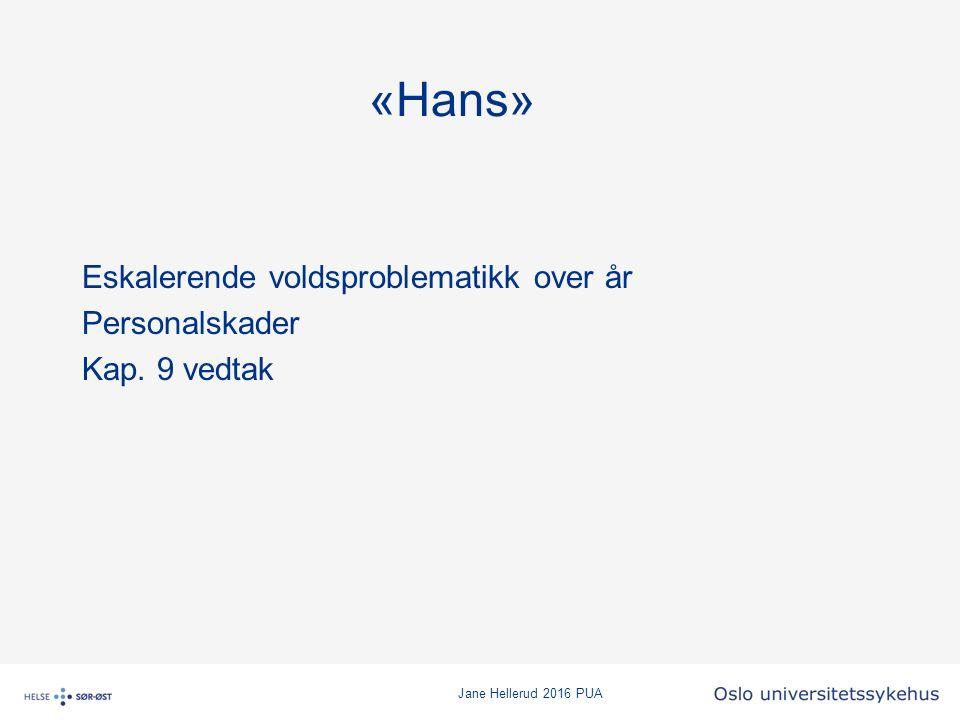Jane Hellerud 2016 PUA «Hans» Eskalerende voldsproblematikk over år Personalskader Kap. 9 vedtak
