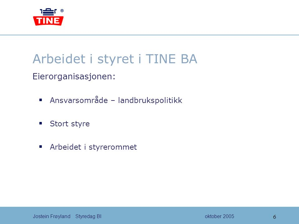 7 Jostein Frøyland Styredag BIoktober 2005 Arbeidet i styret i TINE BA Forretningsorganisasjonen:  Administrasjonen og styret  Styret si rolle i konsernet  Samarbeidet mellom styret og administrasjon