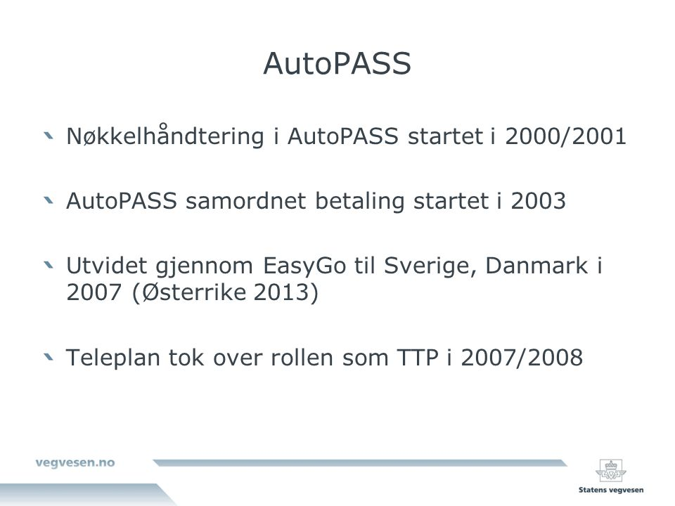 AutoPASS Nøkkelhåndtering i AutoPASS startet i 2000/2001 AutoPASS samordnet betaling startet i 2003 Utvidet gjennom EasyGo til Sverige, Danmark i 2007 (Østerrike 2013) Teleplan tok over rollen som TTP i 2007/2008
