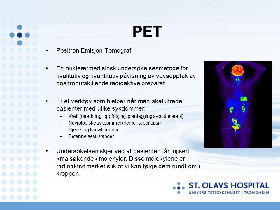 PET Positron Emisjon Tomografi En nukleærmedisinsk undersøkelsesmetode for kvalitativ og kvantitativ påvisning av vevsopptak av positronutskillende radioaktive preparat Er et verktøy som hjelper når man skal utrede pasienter med ulike sykdommer: –Kreft (utredning, oppfølging, planlegging av stråleterapi) –Nevrologiske sykdommer (demens, epilepsi) –Hjerte- og karsykdommer –Betennelsestilstander Undersøkelsen skjer ved at pasienten får injisert «målsøkende» molekyler.