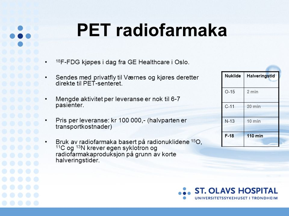 18 F-FDG kjøpes i dag fra GE Healthcare i Oslo. Sendes med privatfly til Værnes og kjøres deretter direkte til PET-senteret. Mengde aktivitet per leve
