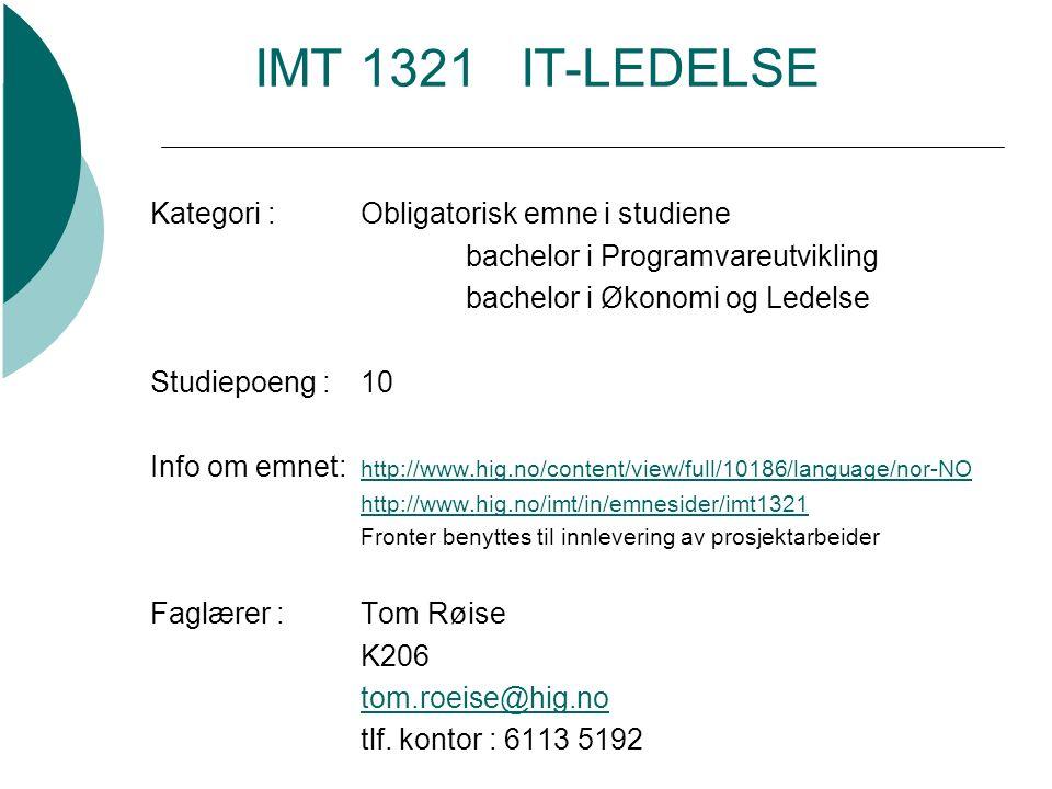 IMT 1321 IT-LEDELSE Kategori :Obligatorisk emne i studiene bachelor i Programvareutvikling bachelor i Økonomi og Ledelse Studiepoeng :10 Info om emnet: http://www.hig.no/content/view/full/10186/language/nor-NO http://www.hig.no/content/view/full/10186/language/nor-NO http://www.hig.no/imt/in/emnesider/imt1321 Fronter benyttes til innlevering av prosjektarbeider Faglærer :Tom Røise K206 tom.roeise@hig.no tlf.