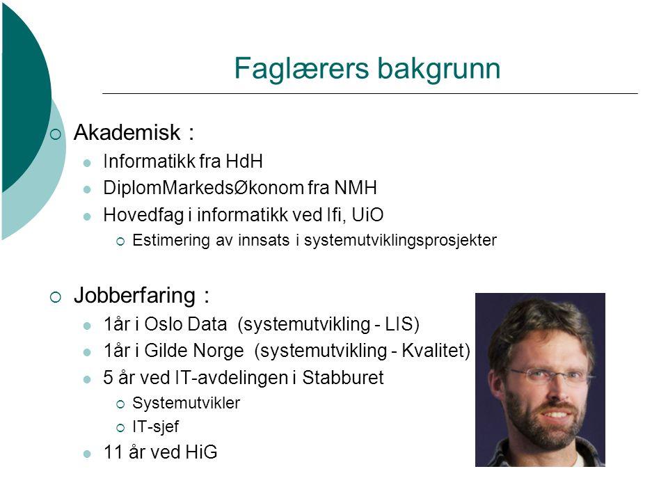 Faglærers bakgrunn  Akademisk : Informatikk fra HdH DiplomMarkedsØkonom fra NMH Hovedfag i informatikk ved Ifi, UiO  Estimering av innsats i systemutviklingsprosjekter  Jobberfaring : 1år i Oslo Data (systemutvikling - LIS) 1år i Gilde Norge (systemutvikling - Kvalitet) 5 år ved IT-avdelingen i Stabburet  Systemutvikler  IT-sjef 11 år ved HiG