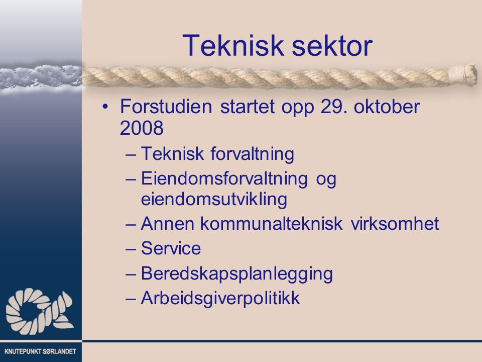 Teknisk sektor Forstudien startet opp 29. oktober 2008 –Teknisk forvaltning –Eiendomsforvaltning og eiendomsutvikling –Annen kommunalteknisk virksomhe