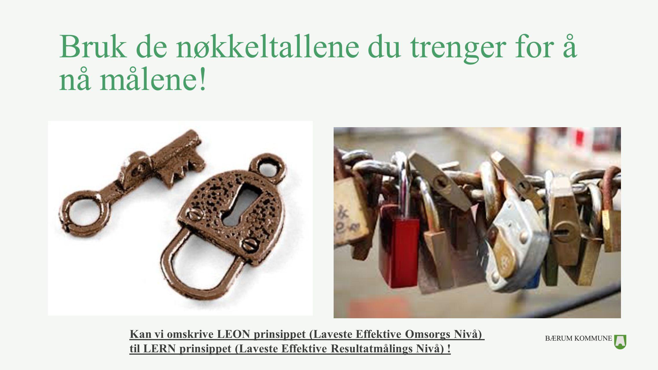 Bruk de nøkkeltallene du trenger for å nå målene! Kan vi omskrive LEON prinsippet (Laveste Effektive Omsorgs Nivå) til LERN prinsippet (Laveste Effekt