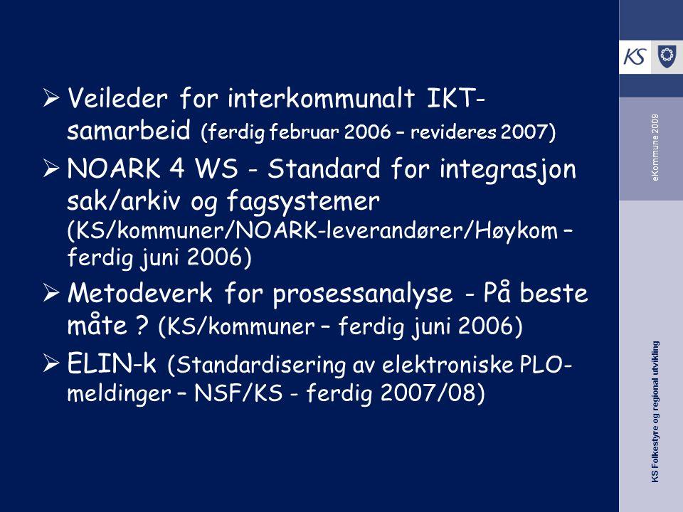 KS Folkestyre og regional utvikling eKommune 2009  Veileder for interkommunalt IKT- samarbeid (ferdig februar 2006 – revideres 2007)  NOARK 4 WS - Standard for integrasjon sak/arkiv og fagsystemer (KS/kommuner/NOARK-leverandører/Høykom – ferdig juni 2006)  Metodeverk for prosessanalyse - På beste måte .