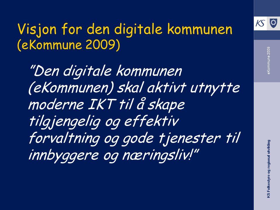KS Folkestyre og regional utvikling eKommune 2009 Visjon for den digitale kommunen (eKommune 2009) Den digitale kommunen (eKommunen) skal aktivt utnytte moderne IKT til å skape tilgjengelig og effektiv forvaltning og gode tjenester til innbyggere og næringsliv!