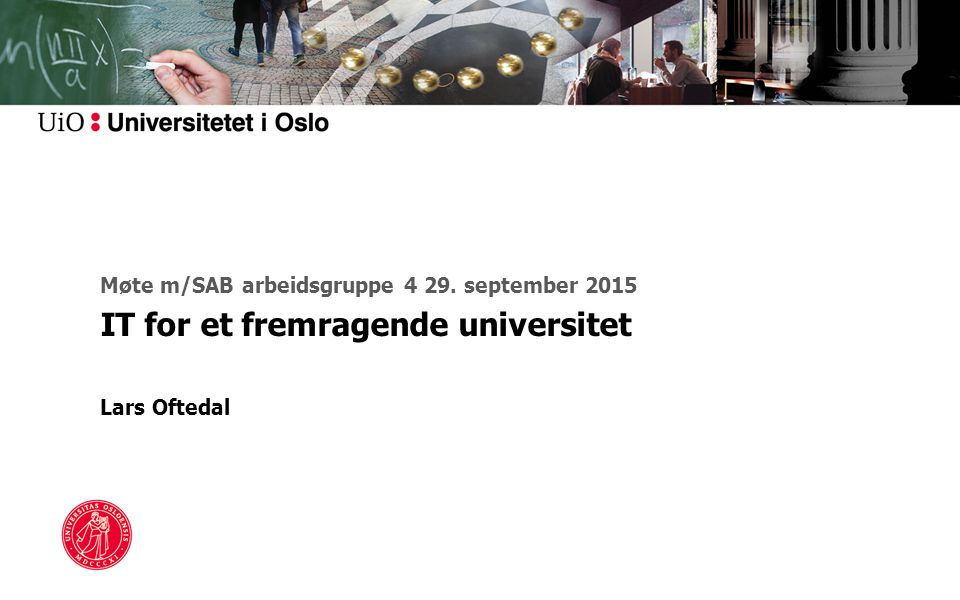 Møte m/SAB arbeidsgruppe 4 29. september 2015 IT for et fremragende universitet Lars Oftedal