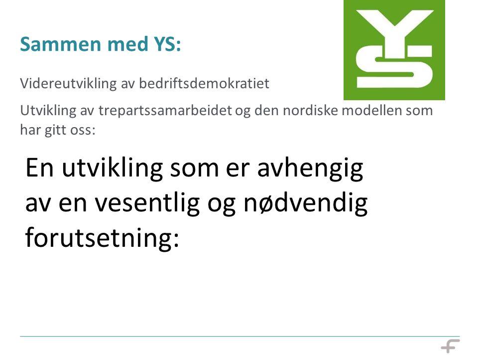 Sammen med YS: Videreutvikling av bedriftsdemokratiet Utvikling av trepartssamarbeidet og den nordiske modellen som har gitt oss: Ryddige samarbeidsfo