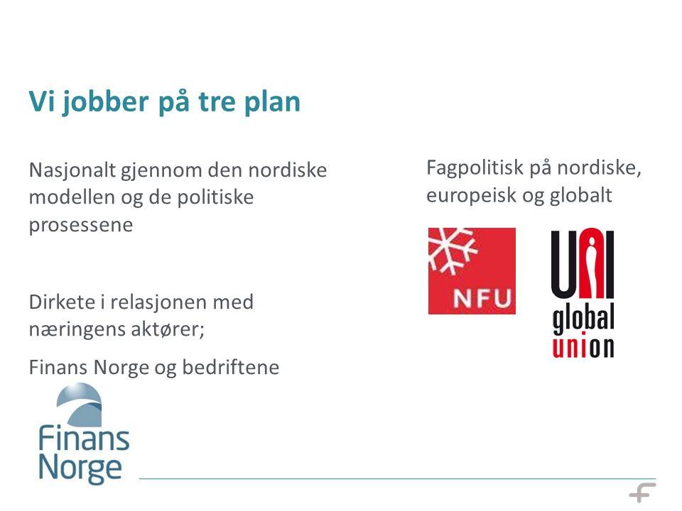 Vi jobber på tre plan Nasjonalt gjennom den nordiske modellen og de politiske prosessene Dirkete i relasjonen med næringens aktører; Finans Norge og bedriftene Fagpolitisk på nordiske, europeisk og globalt 07.10.14