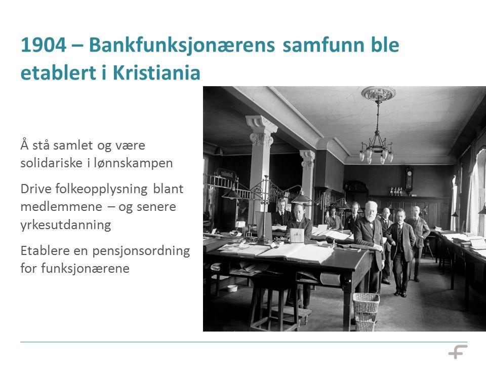 1904 – Bankfunksjonærens samfunn ble etablert i Kristiania Å stå samlet og være solidariske i lønnskampen Drive folkeopplysning blant medlemmene – og