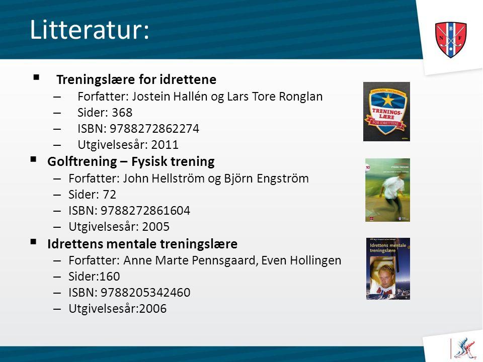 Litteratur:  Treningslære for idrettene – Forfatter: Jostein Hallén og Lars Tore Ronglan – Sider: 368 – ISBN: 9788272862274 – Utgivelsesår: 2011  Golftrening – Fysisk trening – Forfatter: John Hellström og Björn Engström – Sider: 72 – ISBN: 9788272861604 – Utgivelsesår: 2005  Idrettens mentale treningslære – Forfatter: Anne Marte Pennsgaard, Even Hollingen – Sider:160 – ISBN: 9788205342460 – Utgivelsesår:2006