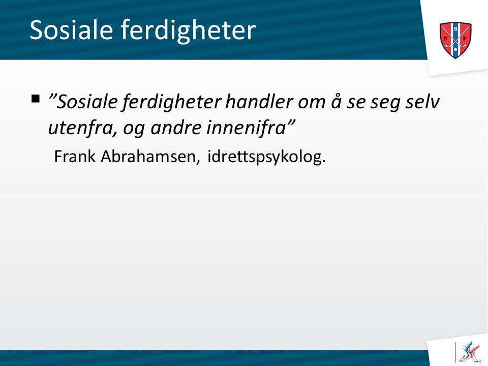 Sosiale ferdigheter  Sosiale ferdigheter handler om å se seg selv utenfra, og andre innenifra Frank Abrahamsen, idrettspsykolog.