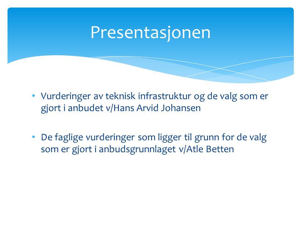 Vurderinger av teknisk infrastruktur og de valg som er gjort i anbudet v/Hans Arvid Johansen De faglige vurderinger som ligger til grunn for de valg som er gjort i anbudsgrunnlaget v/Atle Betten Presentasjonen