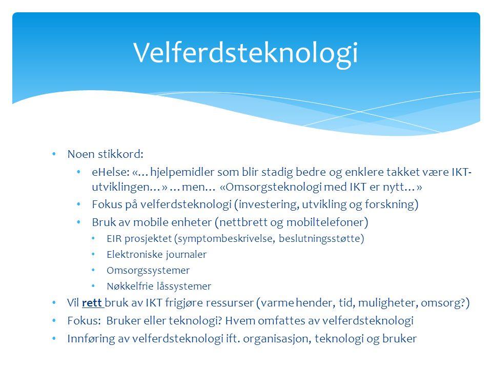 Noen stikkord: eHelse: «…hjelpemidler som blir stadig bedre og enklere takket være IKT- utviklingen…» …men… «Omsorgsteknologi med IKT er nytt…» Fokus på velferdsteknologi (investering, utvikling og forskning) Bruk av mobile enheter (nettbrett og mobiltelefoner) EIR prosjektet (symptombeskrivelse, beslutningsstøtte) Elektroniske journaler Omsorgssystemer Nøkkelfrie låssystemer Vil rett bruk av IKT frigjøre ressurser (varme hender, tid, muligheter, omsorg?) Fokus: Bruker eller teknologi.