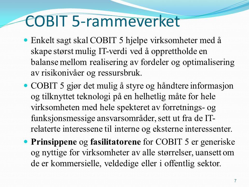 COBIT 5-rammeverket Enkelt sagt skal COBIT 5 hjelpe virksomheter med å skape størst mulig IT-verdi ved å opprettholde en balanse mellom realisering av fordeler og optimalisering av risikonivåer og ressursbruk.