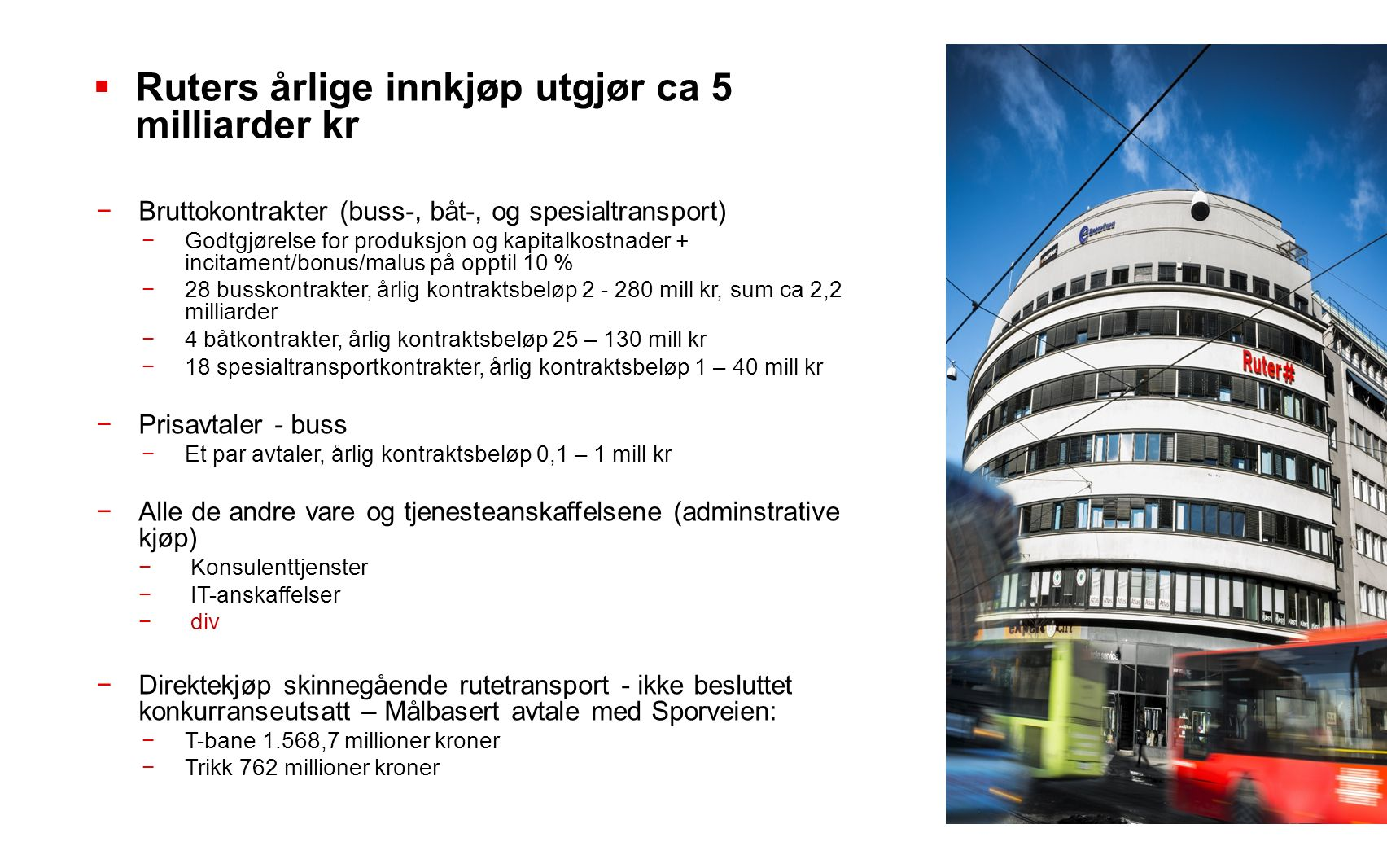  Ruters årlige innkjøp utgjør ca 5 milliarder kr −Bruttokontrakter (buss-, båt-, og spesialtransport) −Godtgjørelse for produksjon og kapitalkostnader + incitament/bonus/malus på opptil 10 % −28 busskontrakter, årlig kontraktsbeløp 2 - 280 mill kr, sum ca 2,2 milliarder −4 båtkontrakter, årlig kontraktsbeløp 25 – 130 mill kr −18 spesialtransportkontrakter, årlig kontraktsbeløp 1 – 40 mill kr −Prisavtaler - buss −Et par avtaler, årlig kontraktsbeløp 0,1 – 1 mill kr −Alle de andre vare og tjenesteanskaffelsene (adminstrative kjøp) −Konsulenttjenster −IT-anskaffelser −div −Direktekjøp skinnegående rutetransport - ikke besluttet konkurranseutsatt – Målbasert avtale med Sporveien: −T-bane 1.568,7 millioner kroner −Trikk 762 millioner kroner