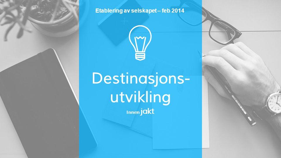 Destinasjons- utvikling Innen jakt Etablering av selskapet – feb 2014