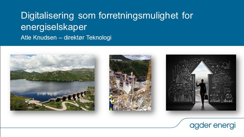 Digitalisering som forretningsmulighet for energiselskaper Atle Knudsen – direktør Teknologi