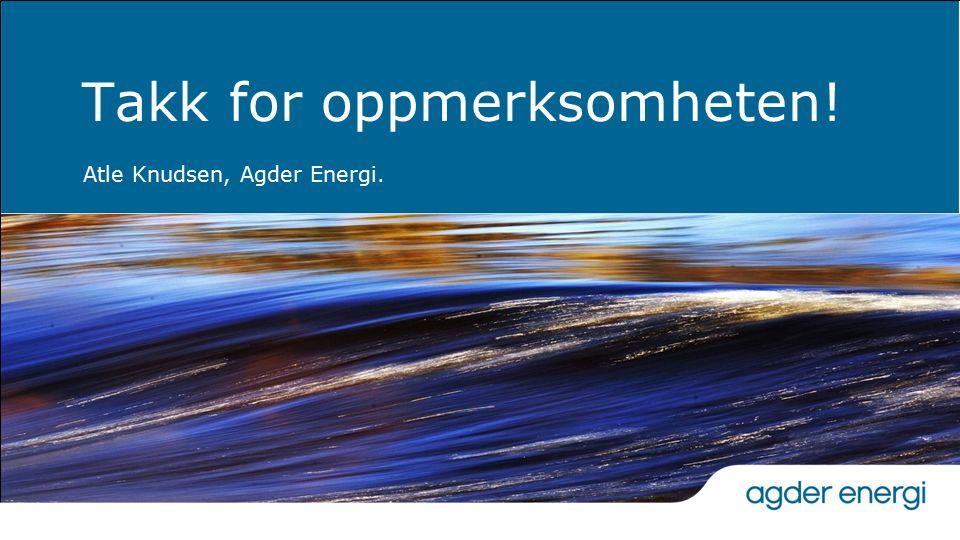 Takk for oppmerksomheten! Atle Knudsen, Agder Energi.