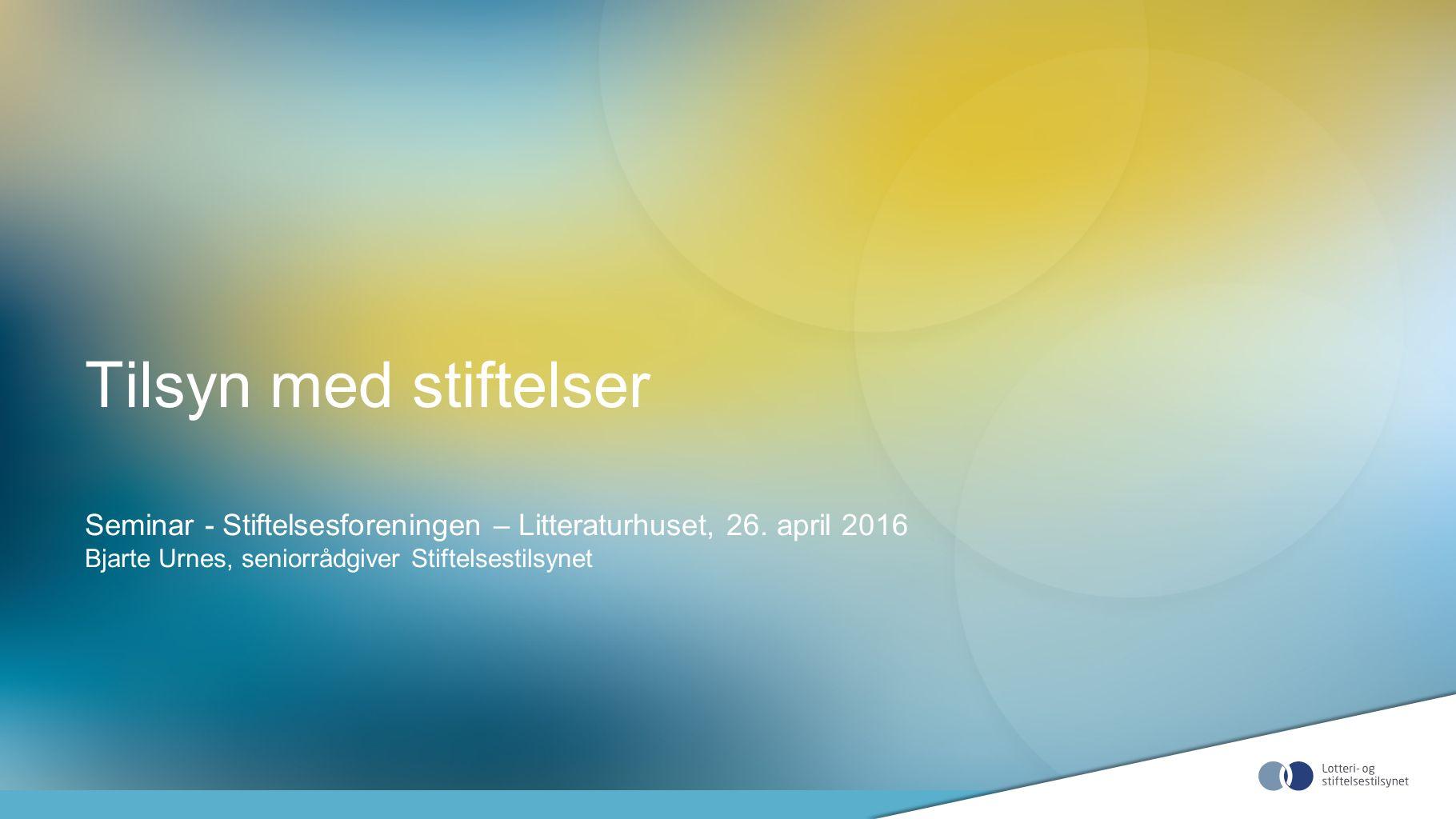 Tilsyn med stiftelser Seminar - Stiftelsesforeningen – Litteraturhuset, 26. april 2016 Bjarte Urnes, seniorrådgiver Stiftelsestilsynet