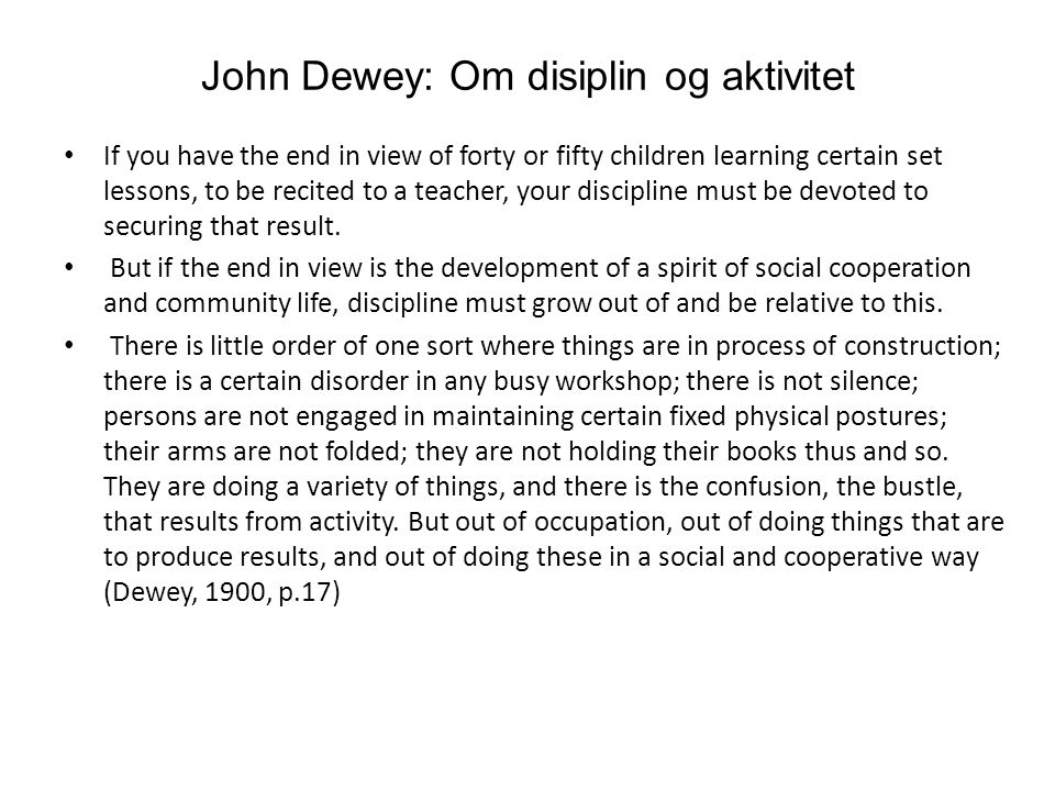 John Dewey: Om disiplin og aktivitet If you have the end in view of forty or fifty children learning certain set lessons, to be recited to a teacher, your discipline must be devoted to securing that result.