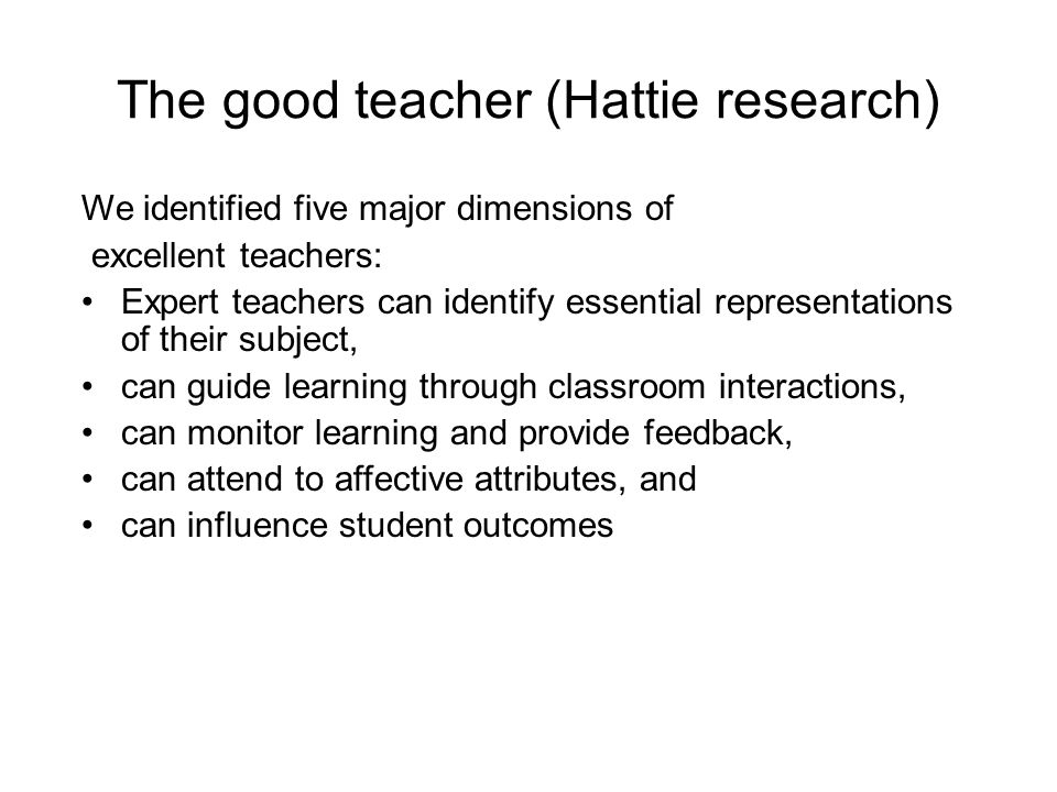 The good teacher (Hattie research) We identified five major dimensions of excellent teachers: Expert teachers can identify essential representations of their subject, can guide learning through classroom interactions, can monitor learning and provide feedback, can attend to affective attributes, and can influence student outcomes