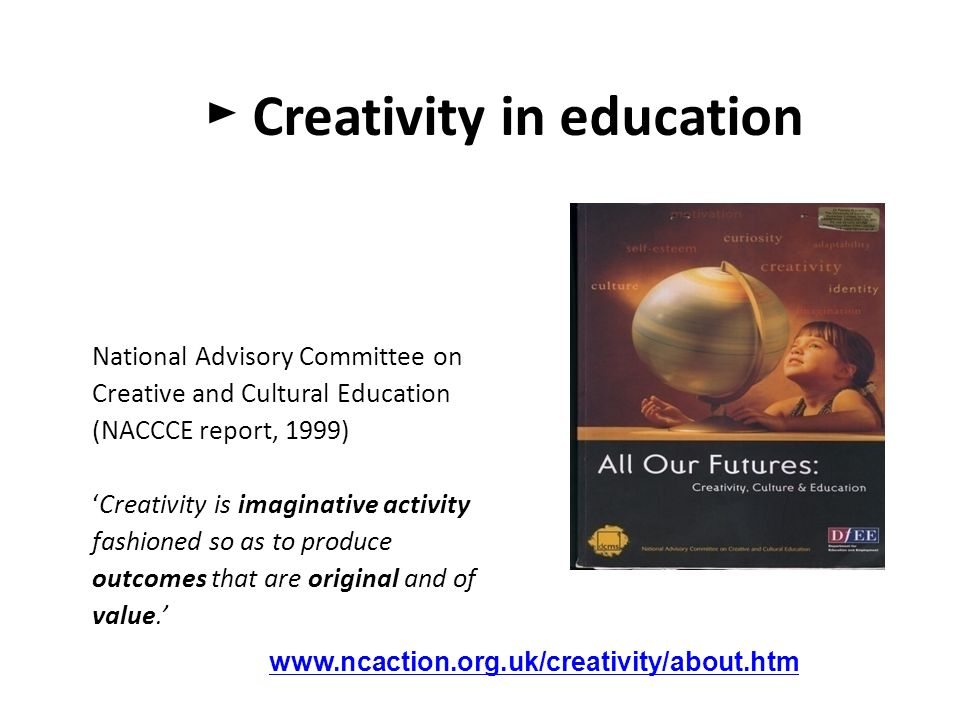 ► Creativity in education National Advisory Committee on Creative and Cultural Education (NACCCE report, 1999) 'Creativity is imaginative activity fashioned so as to produce outcomes that are original and of value.'