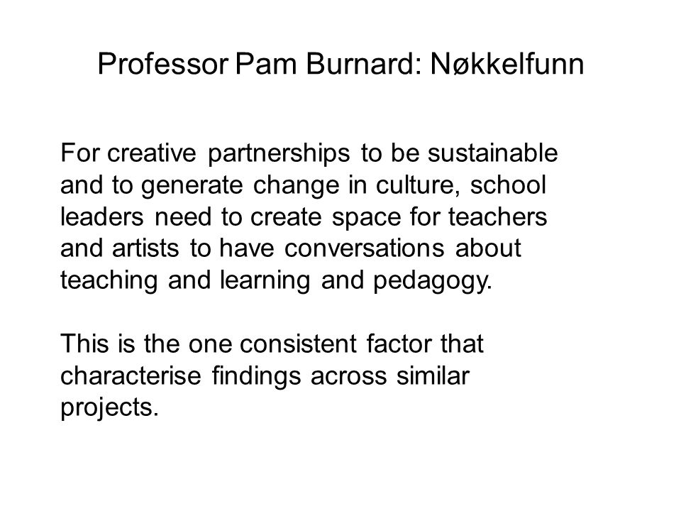 Professor Pam Burnard: Nøkkelfunn For creative partnerships to be sustainable and to generate change in culture, school leaders need to create space for teachers and artists to have conversations about teaching and learning and pedagogy.