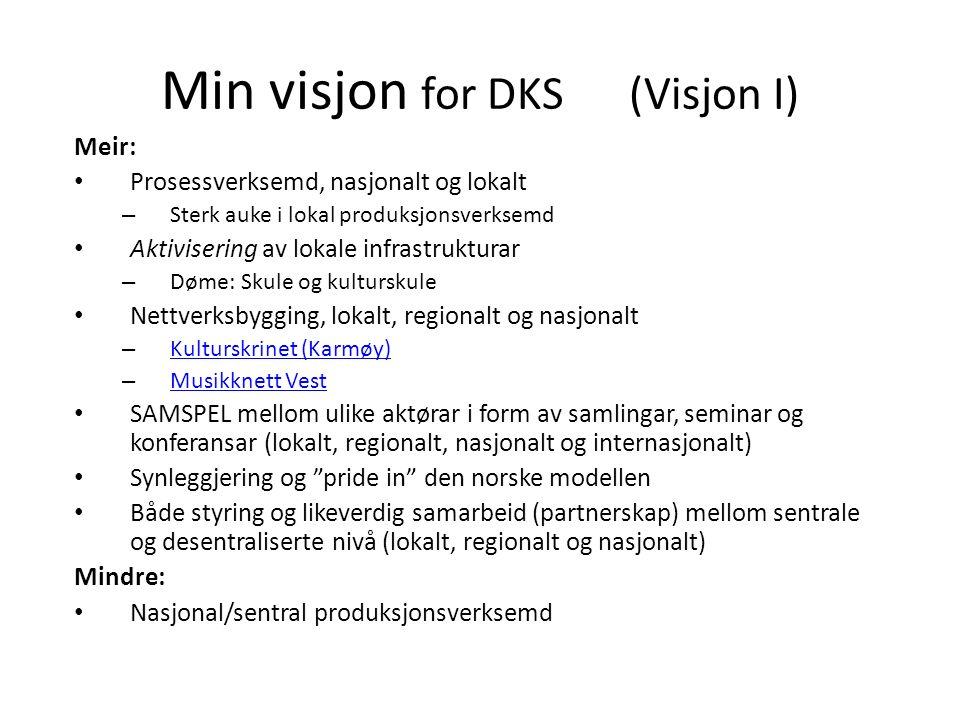 Min visjon for DKS (Visjon I) Meir: Prosessverksemd, nasjonalt og lokalt – Sterk auke i lokal produksjonsverksemd Aktivisering av lokale infrastrukturar – Døme: Skule og kulturskule Nettverksbygging, lokalt, regionalt og nasjonalt – Kulturskrinet (Karmøy) Kulturskrinet (Karmøy) – Musikknett Vest Musikknett Vest SAMSPEL mellom ulike aktørar i form av samlingar, seminar og konferansar (lokalt, regionalt, nasjonalt og internasjonalt) Synleggjering og pride in den norske modellen Både styring og likeverdig samarbeid (partnerskap) mellom sentrale og desentraliserte nivå (lokalt, regionalt og nasjonalt) Mindre: Nasjonal/sentral produksjonsverksemd