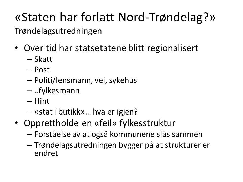 «Staten har forlatt Nord-Trøndelag » Trøndelagsutredningen Over tid har statsetatene blitt regionalisert – Skatt – Post – Politi/lensmann, vei, sykehus –..fylkesmann – Hint – «stat i butikk»… hva er igjen.