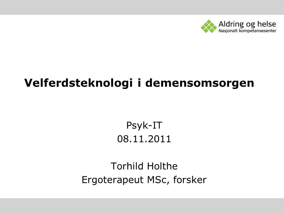 Psyk-IT 08.11.2011 Torhild Holthe Ergoterapeut MSc, forsker Velferdsteknologi i demensomsorgen