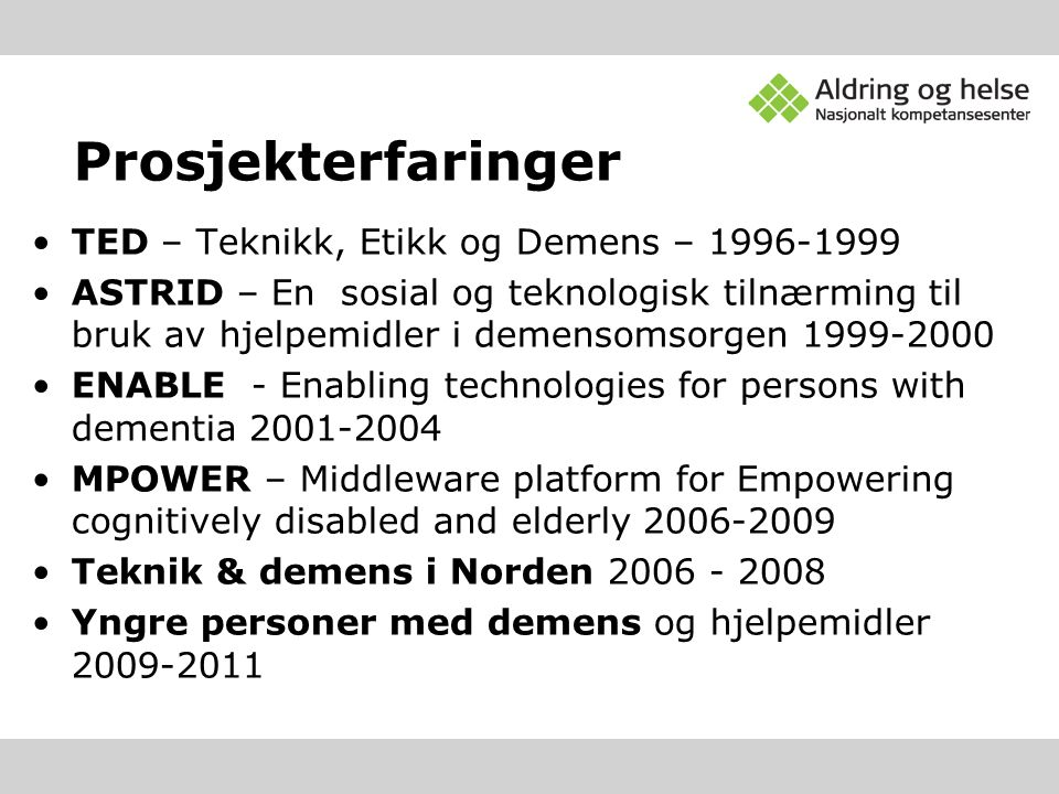 Prosjekterfaringer TED – Teknikk, Etikk og Demens – ASTRID – En sosial og teknologisk tilnærming til bruk av hjelpemidler i demensomsorgen ENABLE - Enabling technologies for persons with dementia MPOWER – Middleware platform for Empowering cognitively disabled and elderly Teknik & demens i Norden Yngre personer med demens og hjelpemidler