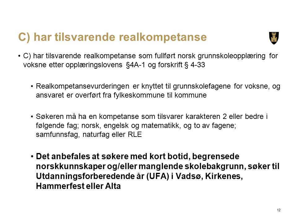 C) har tilsvarende realkompetanse C) har tilsvarende realkompetanse som fullført norsk grunnskoleopplæring for voksne etter opplæringslovens §4A-1 og forskrift § 4-33 Realkompetansevurderingen er knyttet til grunnskolefagene for voksne, og ansvaret er overført fra fylkeskommune til kommune Søkeren må ha en kompetanse som tilsvarer karakteren 2 eller bedre i følgende fag; norsk, engelsk og matematikk, og to av fagene; samfunnsfag, naturfag eller RLE Det anbefales at søkere med kort botid, begrensede norskkunnskaper og/eller manglende skolebakgrunn, søker til Utdanningsforberedende år (UFA) i Vadsø, Kirkenes, Hammerfest eller Alta 12