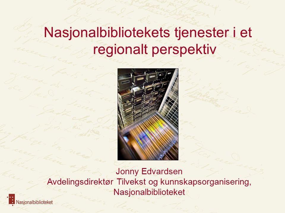 Nasjonalbibliotekets tjenester i et regionalt perspektiv Jonny Edvardsen Avdelingsdirektør Tilvekst og kunnskapsorganisering, Nasjonalbiblioteket