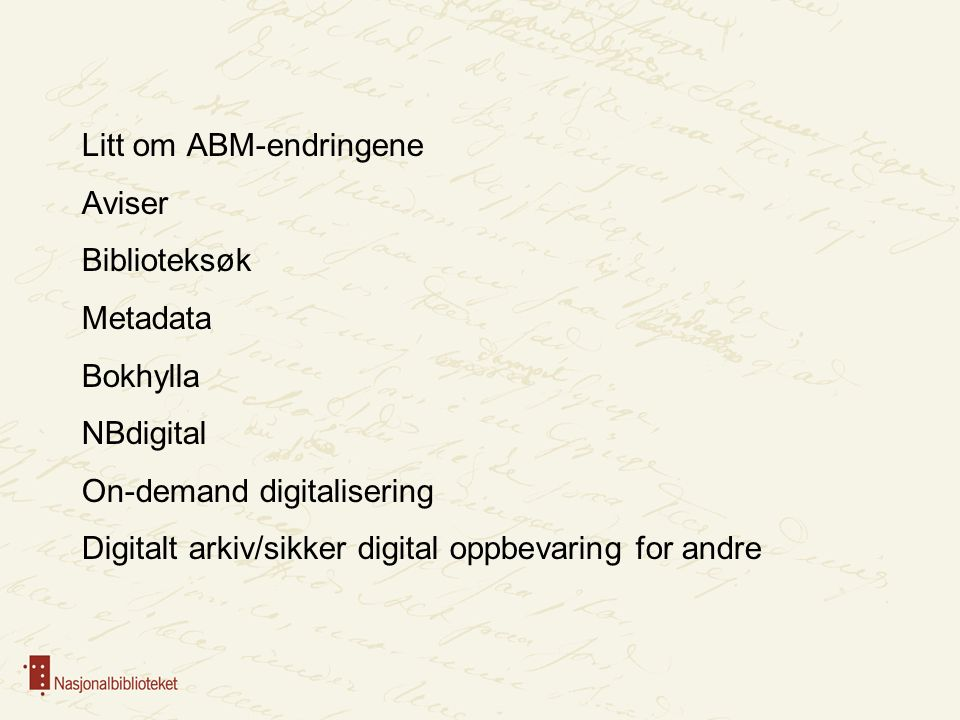 Litt om ABM-endringene Aviser Biblioteksøk Metadata Bokhylla NBdigital On-demand digitalisering Digitalt arkiv/sikker digital oppbevaring for andre