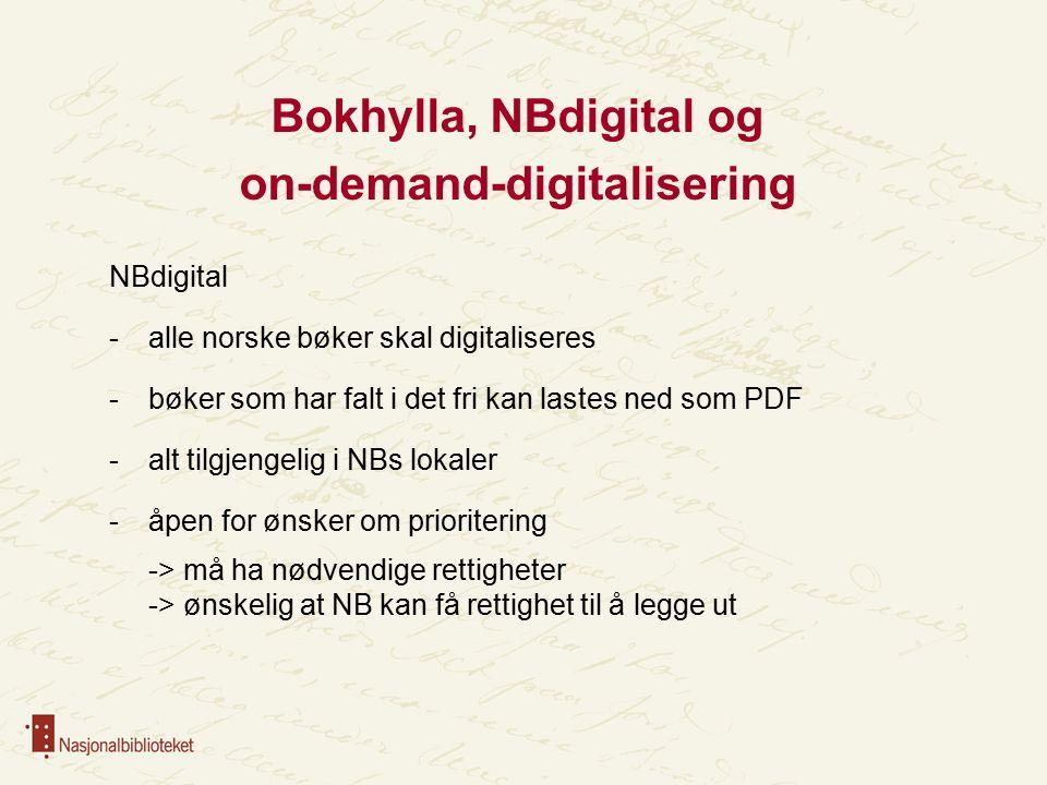 Bokhylla, NBdigital og on-demand-digitalisering NBdigital -alle norske bøker skal digitaliseres -bøker som har falt i det fri kan lastes ned som PDF -alt tilgjengelig i NBs lokaler -åpen for ønsker om prioritering -> må ha nødvendige rettigheter -> ønskelig at NB kan få rettighet til å legge ut