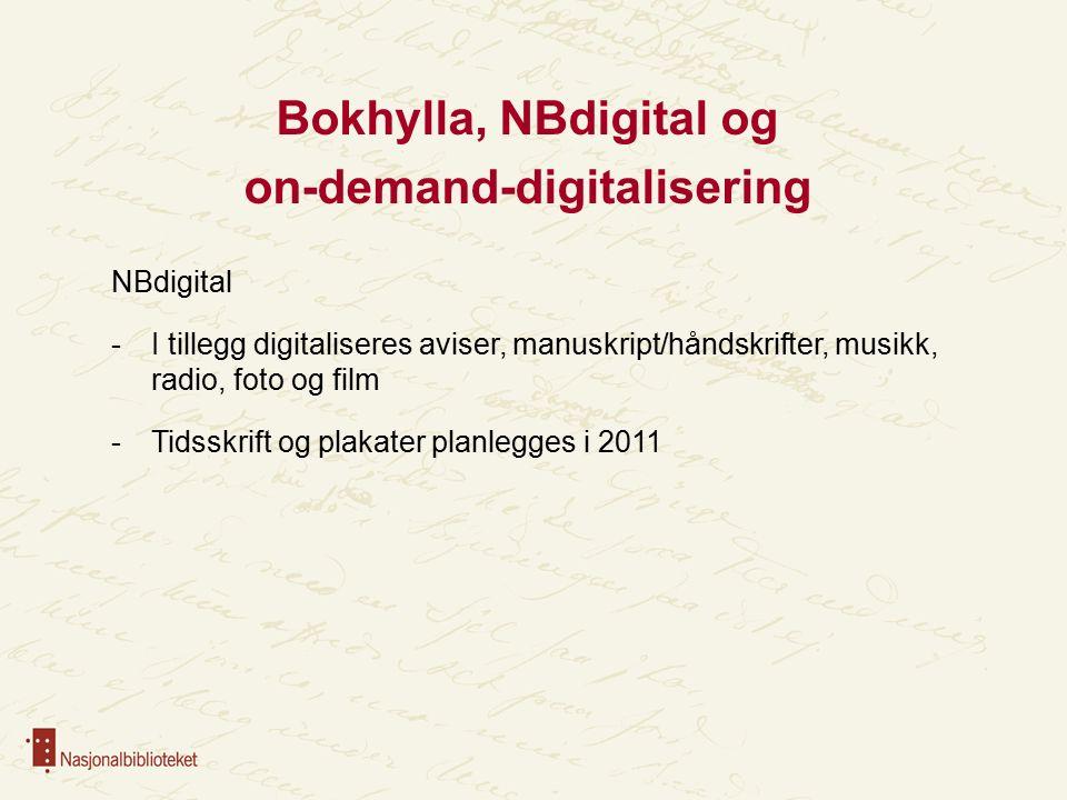 Bokhylla, NBdigital og on-demand-digitalisering NBdigital -I tillegg digitaliseres aviser, manuskript/håndskrifter, musikk, radio, foto og film -Tidsskrift og plakater planlegges i 2011