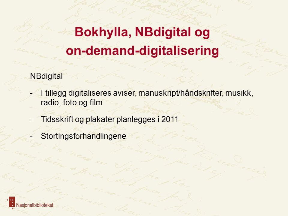 Bokhylla, NBdigital og on-demand-digitalisering NBdigital -I tillegg digitaliseres aviser, manuskript/håndskrifter, musikk, radio, foto og film -Tidsskrift og plakater planlegges i 2011 -Stortingsforhandlingene