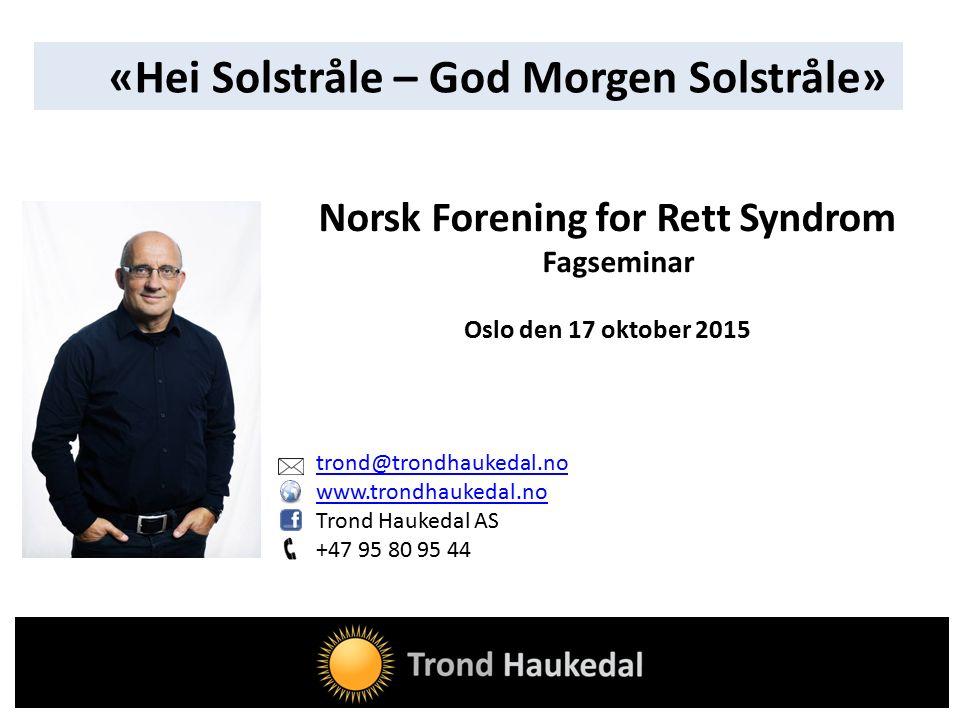 trond@trondhaukedal.no www.trondhaukedal.no Trond Haukedal AS +47 95 80 95 44 Norsk Forening for Rett Syndrom Fagseminar Oslo den 17 oktober 2015 «Hei Solstråle – God Morgen Solstråle»