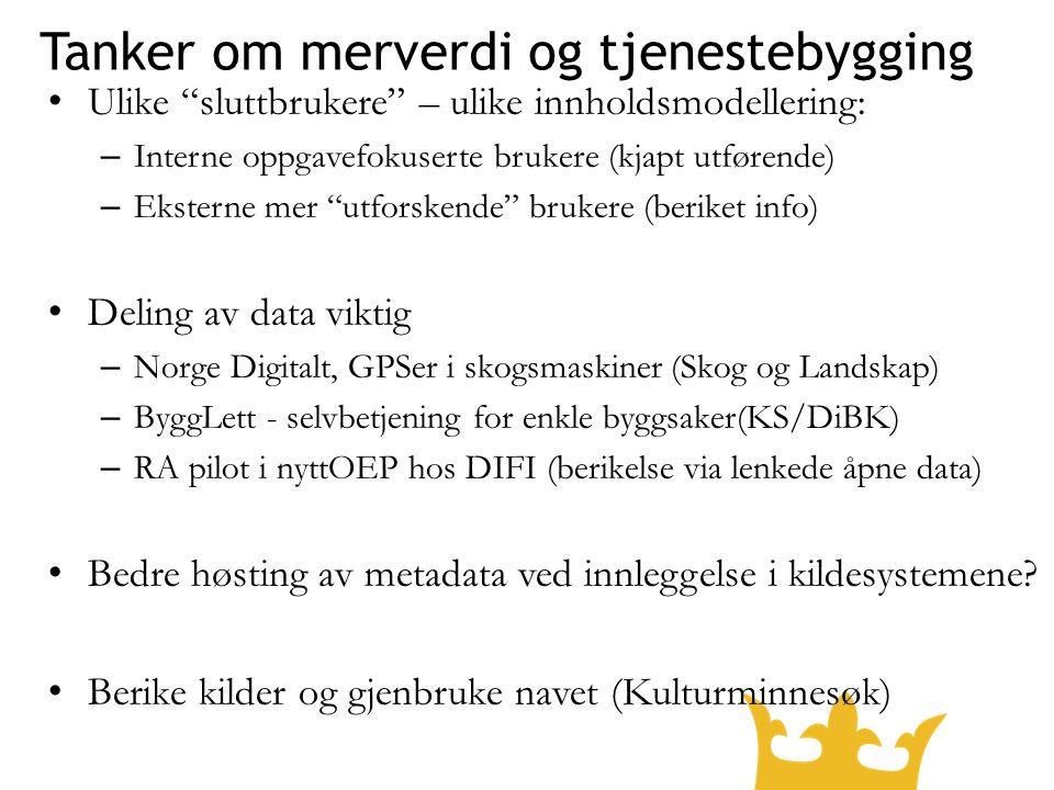 Tanker om merverdi og tjenestebygging Ulike sluttbrukere – ulike innholdsmodellering: – Interne oppgavefokuserte brukere (kjapt utførende) – Eksterne mer utforskende brukere (beriket info) Deling av data viktig – Norge Digitalt, GPSer i skogsmaskiner (Skog og Landskap) – ByggLett - selvbetjening for enkle byggsaker(KS/DiBK) – RA pilot i nyttOEP hos DIFI (berikelse via lenkede åpne data) Bedre høsting av metadata ved innleggelse i kildesystemene.