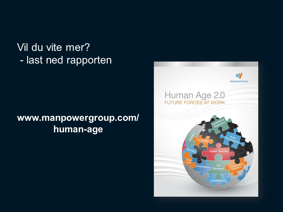 19 Vil du vite mer - last ned rapporten www.manpowergroup.com/ human-age