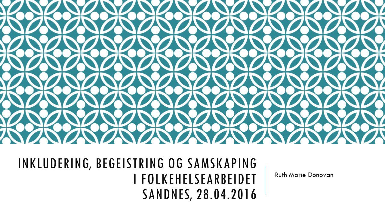 INKLUDERING, BEGEISTRING OG SAMSKAPING I FOLKEHELSEARBEIDET SANDNES, 28.04.2016 Ruth Marie Donovan
