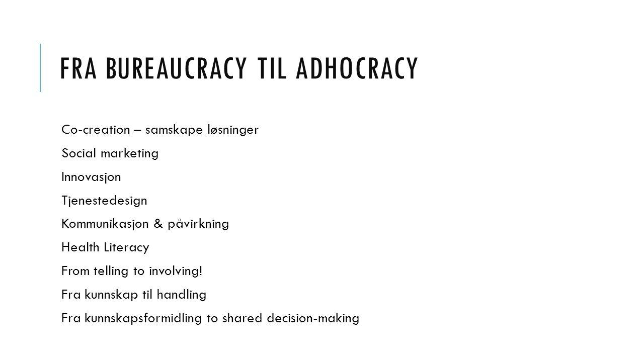 FRA BUREAUCRACY TIL ADHOCRACY Co-creation – samskape løsninger Social marketing Innovasjon Tjenestedesign Kommunikasjon & påvirkning Health Literacy From telling to involving.