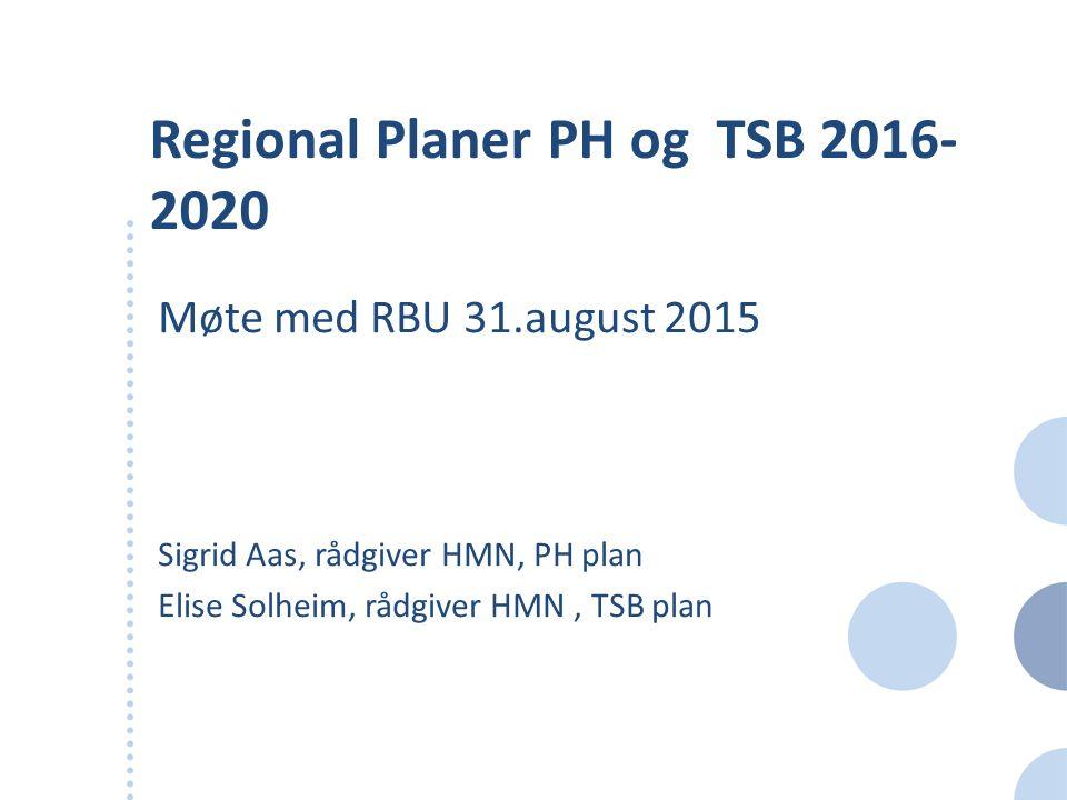 Regional Planer PH og TSB 2016- 2020 Møte med RBU 31.august 2015 Sigrid Aas, rådgiver HMN, PH plan Elise Solheim, rådgiver HMN, TSB plan