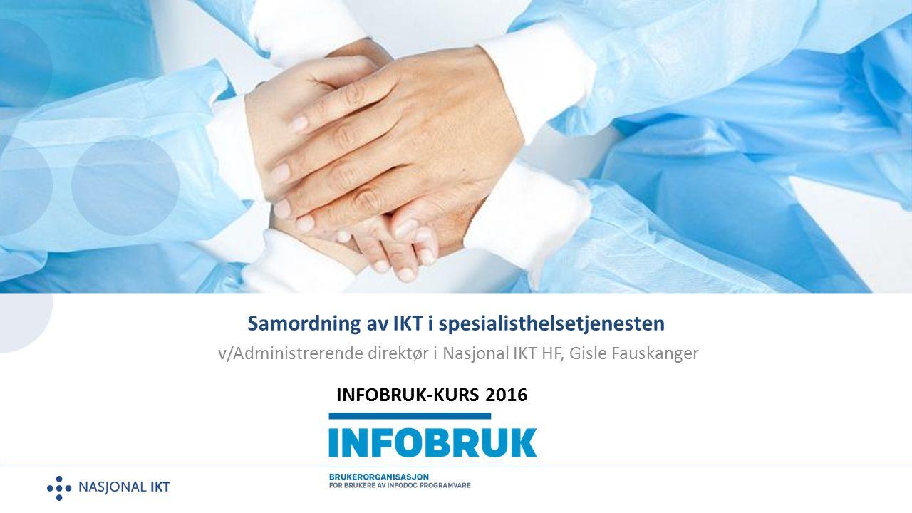 Samordning av IKT i spesialisthelsetjenesten v/Administrerende direktør i Nasjonal IKT HF, Gisle Fauskanger INFOBRUK-KURS 2016