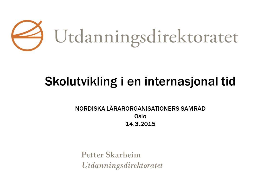 Skolutvikling i en internasjonal tid NORDISKA LÄRARORGANISATIONERS SAMRÅD Oslo 14.3.2015 Petter Skarheim Utdanningsdirektoratet