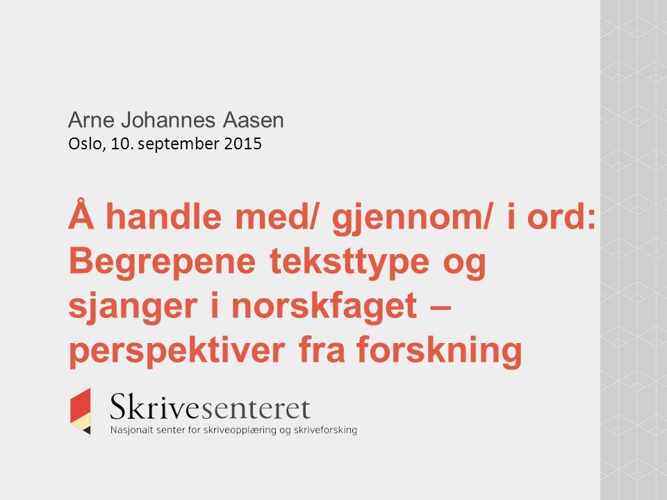 Arne Johannes Aasen Oslo, 10. september 2015 Å handle med/ gjennom/ i ord: Begrepene teksttype og sjanger i norskfaget – perspektiver fra forskning