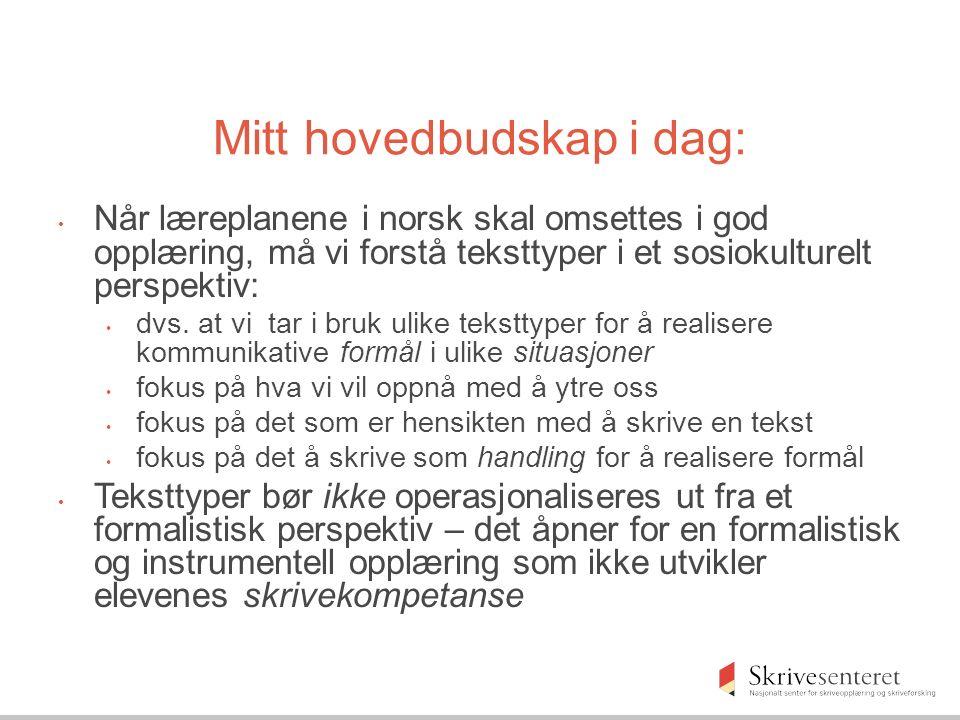 Mitt hovedbudskap i dag: Når læreplanene i norsk skal omsettes i god opplæring, må vi forstå teksttyper i et sosiokulturelt perspektiv: dvs.