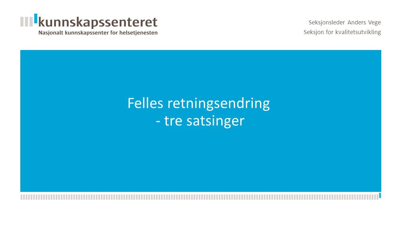 Felles retningsendring - tre satsinger Seksjonsleder Anders Vege Seksjon for kvalitetsutvikling